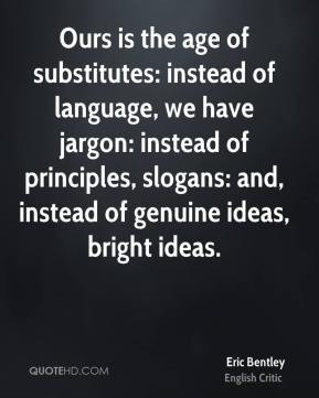 Eric Bentley - Ours is the age of substitutes: instead of language, we ...