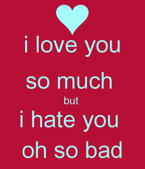 love you so much but i hate you oh so bad