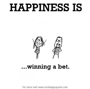Happiness is, winning a bet. http://www.nicehappyquote.com/