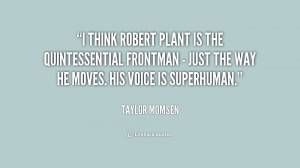think Robert Plant is the quintessential frontman - just the way he ...