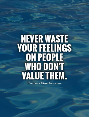 ... waste your feelings on people who don't value them Picture Quote #1