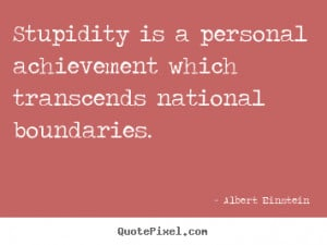 Albert Einstein picture quotes - Stupidity is a personal achievement ...