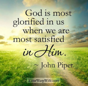 ... is most glorified in us when we are most satisfied in Him ~ John Piper