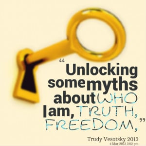 Quotes Picture: unlocking some myths about who i am, truth, freedom,
