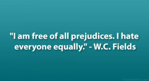 """... am free of all prejudices. I hate everyone equally."""" – W.C. Fields"""