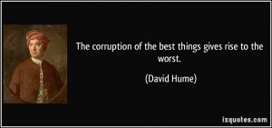 The corruption of the best things gives rise to the worst. - David ...