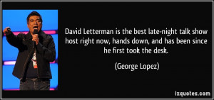 ... hands down, and has been since he first took the desk. - George Lopez