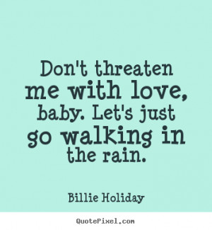 baby let s just go walking in the rain billie holiday more love quotes ...