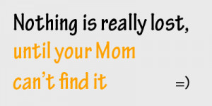 ... .com/nothing-is-really-lostuntil-your-mom-cant-find-it-funny-quote