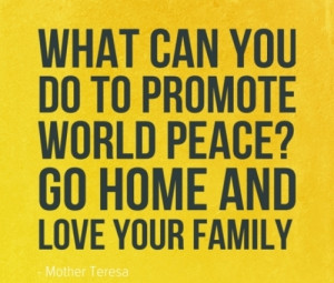 "... Promote World Peace, Go Home And Love Your Family "" - Mother Teresa"