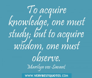 ... knowledge, one must study; but to acquire wisdom, one must observe