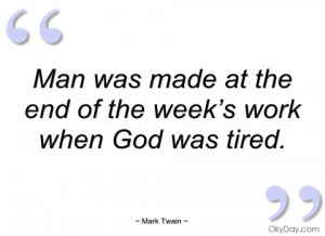 Man was made at the end of the week's work, when God was tired.