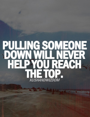 ... down will never help you reach the top. (so stop being a jerk
