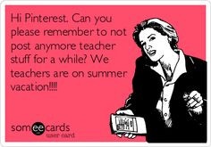 ... teacher stuff for a while? We teachers are on summer vacation!!!! More