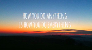 how-you-do-anything-is-how-you-do-everything-quote-2