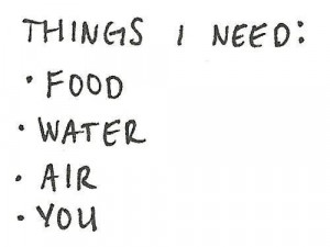 Things I need: food, water, air, you.