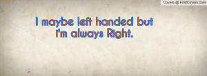 maybe left handed but i'm always Right Profile Facebook Covers