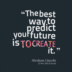 Quotes Picture: the best way to predict your future is to create it