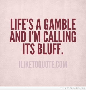 Life's a gamble and I'm calling its bluff.