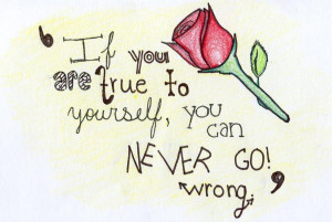 If You Are True To Yourself, You Can Never Go Wrong