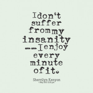 Insanity Quotes Quotes picture: i don't suffer