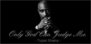 Only God Can Judge Me. - TUPAC AMARU SHAKUR -