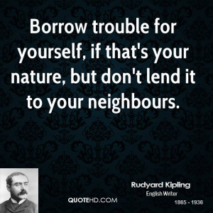 Borrow trouble for yourself, if that's your nature, but don't lend it ...