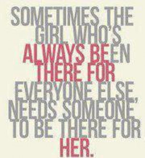 ... always been there for everyone else, need someone to be there for her