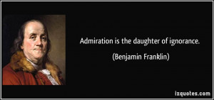 Admiration is the daughter of ignorance. - Benjamin Franklin