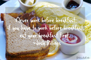 breakfast; if you have to work before breakfast, eat your breakfast ...