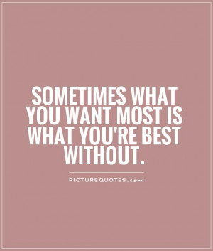 ... what you want most is what you're best without Picture Quote #1