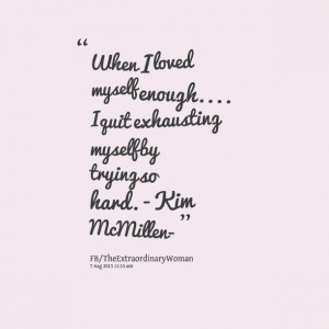... myself enough i quit exhausting myself by trying so hard kim mcmillen
