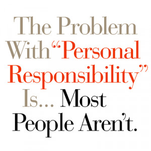 The Problem With Personal Responsibility Is... Most People Aren't.