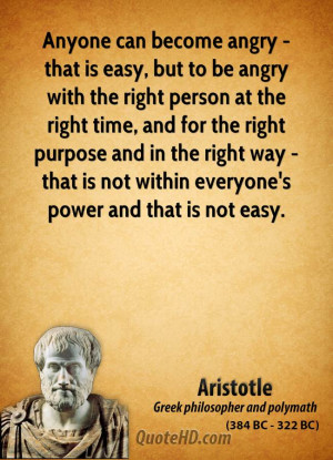 Anyone can become angry - that is easy, but to be angry with the right ...