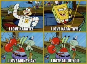 would say I'm Squidward, but I'm way more like Spongebob. You know ...