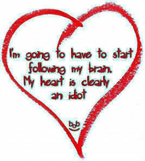 ... to have to start following my brain. My heart is clearly an idiot