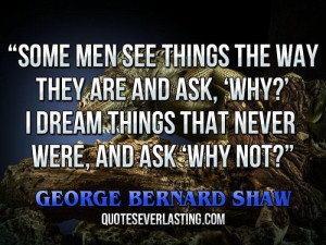 ... ask, 'Why?' I dream things that never were, and ask 'Why not