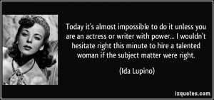 ... hire a talented woman if the subject matter were right. - Ida Lupino