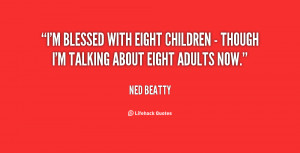 blessed with eight children - though I'm talking about eight ...