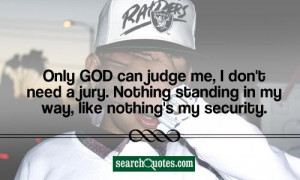 Only God can judge me, I don't need a jury. Nothing standing in my way ...