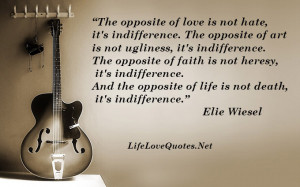 The opposite of love is not hate, it's indifference - Life Quote.