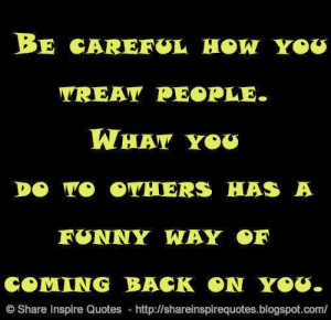 Be careful how you treat people. What you do to others has a funny way ...