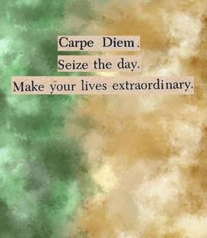 Carpe Diem. Seize the day. Make your lives extraordinary.