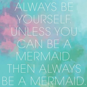 Always be yourself..., or a mermaid.