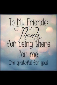Thank You For Being There For Me Like. to my friends thank you