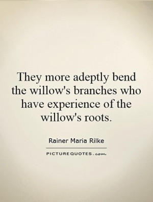... branches who have experience of the willow's roots Picture Quote #1