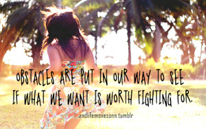 Obstacles are put in our way to see if what we want is worth fighting ...