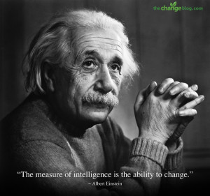 The measure of intelligence is the ability to change. ~Albert Einstein
