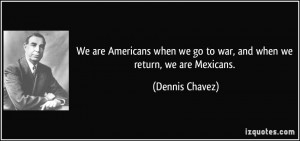 americans when we go to war and when we return we are mexicans dennis