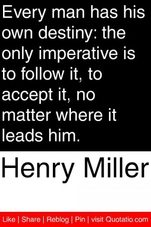 Henry Miller - Every man has his own destiny: the only imperative is ...